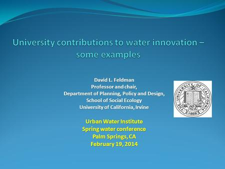 David L. Feldman Professor and chair, Department of Planning, Policy and Design, School of Social Ecology University of California, Irvine Urban Water.