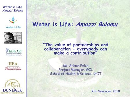 Water is Life Amazzi Bulamu Water is Life: Amazzi Bulamu Ms. Arleen Folan Project Manager, WIL School of Health & Science, DkIT 9th November 2010 The value.