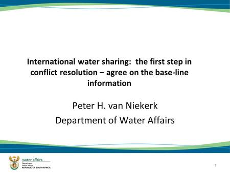 1 International water sharing: the first step in conflict resolution – agree on the base-line information Peter H. van Niekerk Department of Water Affairs.