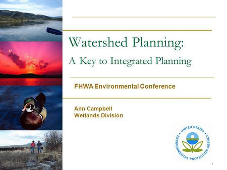 1 Watershed Planning: A Key to Integrated Planning FHWA Environmental Conference Ann Campbell Wetlands Division.