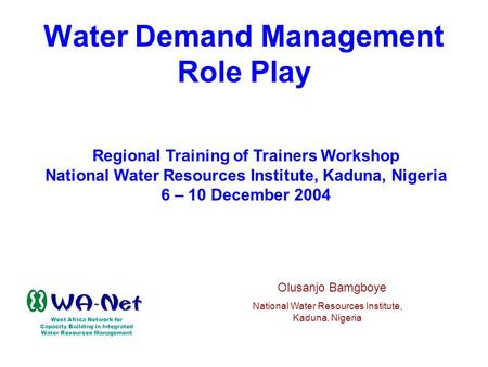 Water Demand Management Role Play Regional Training of Trainers Workshop National Water Resources Institute, Kaduna, Nigeria 6 – 10 December 2004 West.