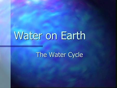 Water on Earth The Water Cycle. The Science of the Water Cycle.