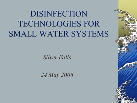 1 DISINFECTION TECHNOLOGIES FOR SMALL WATER SYSTEMS Silver Falls 24 May 2006.