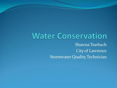 Shawna Trarbach City of Lawrence Stormwater Quality Technician.