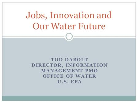TOD DABOLT DIRECTOR, INFORMATION MANAGEMENT PMO OFFICE OF WATER U.S. EPA Jobs, Innovation and Our Water Future.