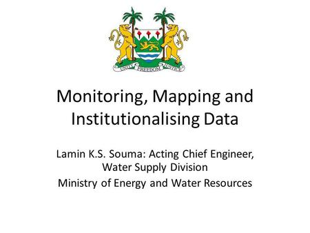 Monitoring, Mapping and Institutionalising Data Lamin K.S. Souma: Acting Chief Engineer, Water Supply Division Ministry of Energy and Water Resources.