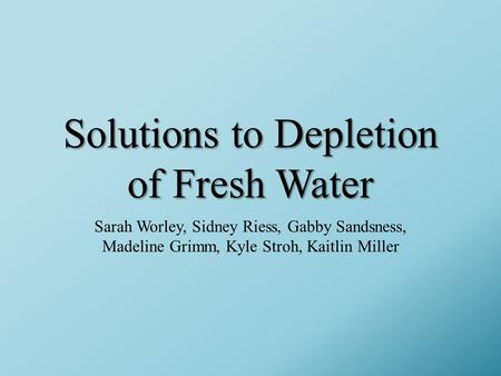 Solutions to Depletion of Fresh Water Sarah Worley, Sidney Riess, Gabby Sandsness, Madeline Grimm, Kyle Stroh, Kaitlin Miller.