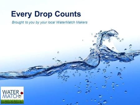 Page 1 Every Drop Counts Brought to you by your local WaterMatch Makers.