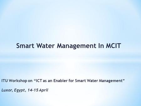 Smart Water Management In MCIT ITU Workshop on ICT as an Enabler for Smart Water Management Luxor, Egypt, 14-15 April.