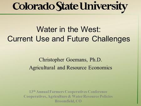 Water in the West: Current Use and Future Challenges Christopher Goemans, Ph.D. Agricultural and Resource Economics 13 th Annual Farmers Cooperatives Conference.