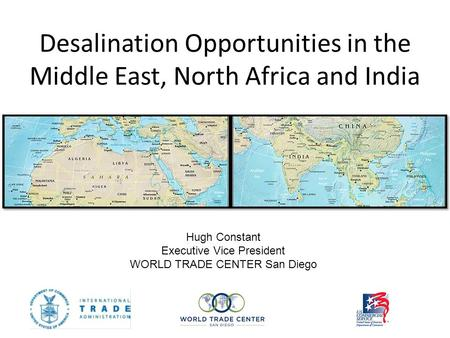 Desalination Opportunities in the Middle East, North Africa and India Hugh Constant Executive Vice President WORLD TRADE CENTER San Diego.