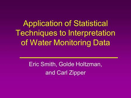 Application of Statistical Techniques to Interpretation of Water Monitoring Data Eric Smith, Golde Holtzman, and Carl Zipper.