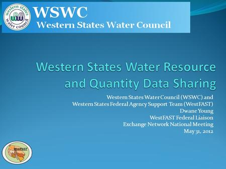 Western States Water Council (WSWC) and Western States Federal Agency Support Team (WestFAST) Dwane Young WestFAST Federal Liaison Exchange Network National.