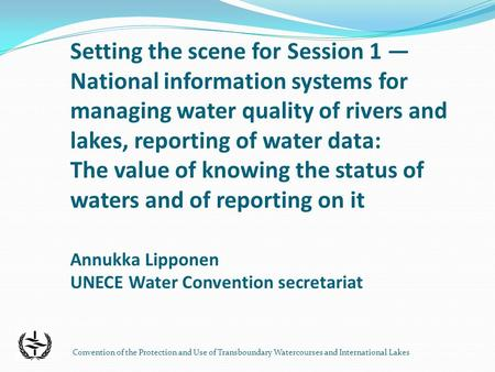 Convention of the Protection and Use of Transboundary Watercourses and International Lakes Setting the scene for Session 1 National information systems.