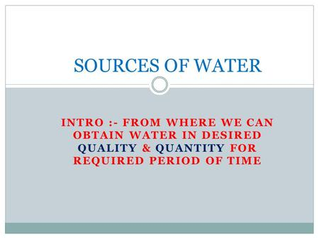 INTRO :- FROM WHERE WE CAN OBTAIN WATER IN DESIRED QUALITY & QUANTITY FOR REQUIRED PERIOD OF TIME SOURCES OF WATER.