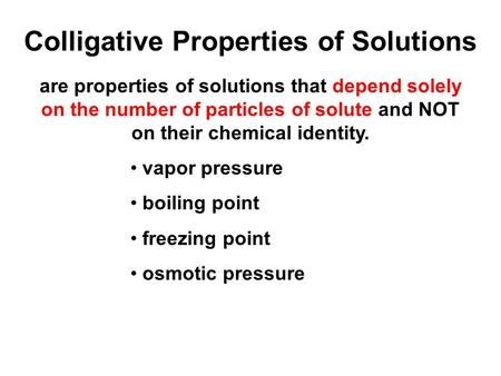 Colligative Properties of Solutions are properties of solutions that depend solely on the number of particles of solute and NOT on their chemical identity.