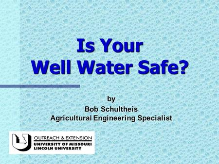 Is Your Well Water Safe? by Bob Schultheis Agricultural Engineering Specialist.
