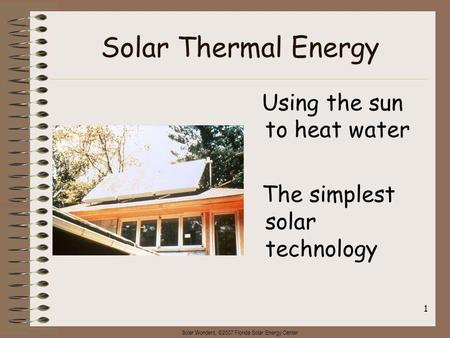 Solar Wonders, ©2007 Florida Solar Energy Center 1 Solar Thermal Energy Using the sun to heat water The simplest solar technology.