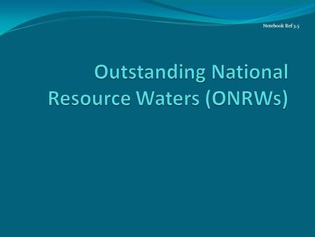 Notebook Ref 3.5. Tier 3: No Degradation in ONRWs Applies only to waters classified as Outstanding National Resource Waters (ONRW) This classification.