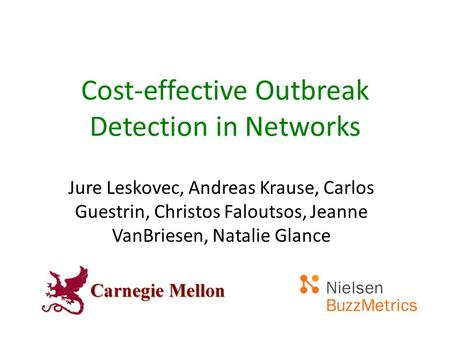 Cost-effective Outbreak Detection in Networks Jure Leskovec, Andreas Krause, Carlos Guestrin, Christos Faloutsos, Jeanne VanBriesen, Natalie Glance.