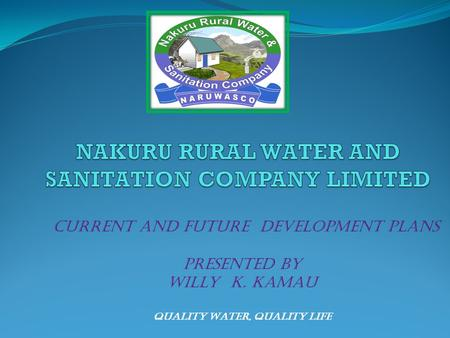 Quality Water, Quality Life CURRENT AND FUTURE DEVELOPMENT PLANS PRESENTED BY Willy K. Kamau.