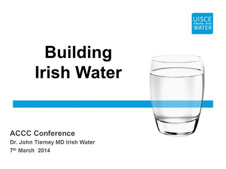 ACCC Conference Dr. John Tierney MD Irish Water 7 th March 2014 Building Irish Water.