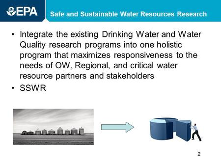 Safe and Sustainable Water Resources Research Integrate the existing Drinking Water and Water Quality research programs into one holistic program that.
