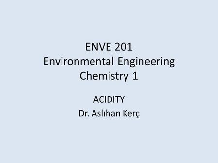 ENVE 201 Environmental Engineering Chemistry 1 ACIDITY Dr. Aslıhan Kerç.