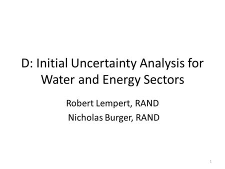 D: Initial Uncertainty Analysis for Water and Energy Sectors Robert Lempert, RAND Nicholas Burger, RAND 1.