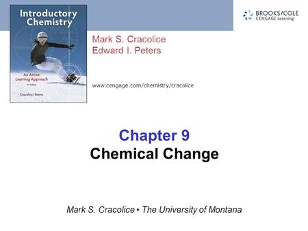 Www.cengage.com/chemistry/cracolice Mark S. Cracolice Edward I. Peters Mark S. Cracolice The University of Montana Chapter 9 Chemical Change.