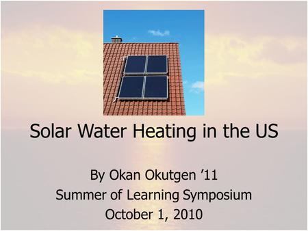 Solar Water Heating in the US By Okan Okutgen 11 Summer of Learning Symposium October 1, 2010.
