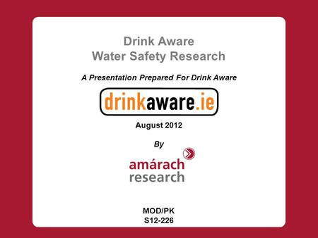 Drink Aware Water Safety Research A Presentation Prepared For Drink Aware August 2012 By MOD/PK S12-226.