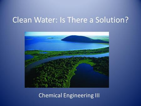 Clean Water: Is There a Solution? Chemical Engineering III.