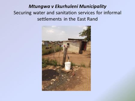Mtungwa v Ekurhuleni Municipality Securing water and sanitation services for informal settlements in the East Rand.