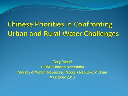 Dong Yanfei CEWP Chinese Secretariat Ministry of Water Resources, Peoples Republic of China 9 October 2013.