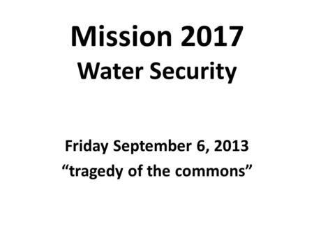 Mission 2017 Water Security Friday September 6, 2013 tragedy of the commons.
