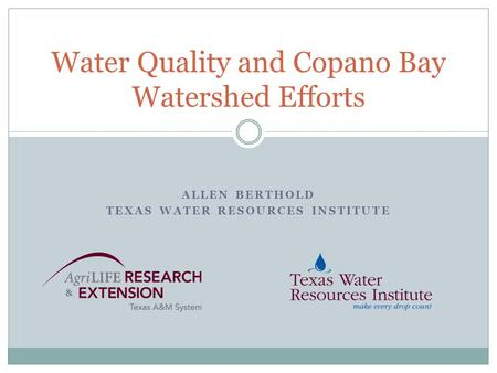 ALLEN BERTHOLD TEXAS WATER RESOURCES INSTITUTE Water Quality and Copano Bay Watershed Efforts.