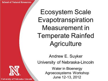 University of Nebraska Lincoln R School of Natural Resources Water in Bioenergy Agroecosystems Workshop June 12-13, 2012 Ecosystem Scale Evapotranspiration.