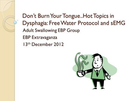 Dont Burn Your Tongue..Hot Topics in Dysphagia: Free Water Protocol and sEMG Adult Swallowing EBP Group EBP Extravaganza 13 th December 2012.
