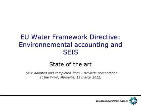 EU Water Framework Directive: Environnemental accounting and SEIS State of the art (NB: adapted and completed from J McGlade presentation at the WWF, Marseille,