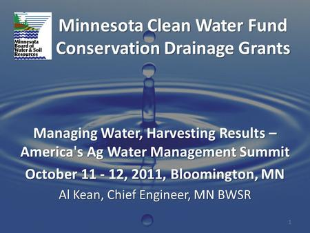 Minnesota Clean Water Fund Conservation Drainage Grants Managing Water, Harvesting Results – America's Ag Water Management Summit October 11 - 12, 2011,