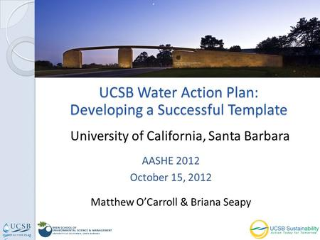UCSB Water Action Plan: Developing a Successful Template AASHE 2012 October 15, 2012 Matthew OCarroll & Briana Seapy University of California, Santa Barbara.