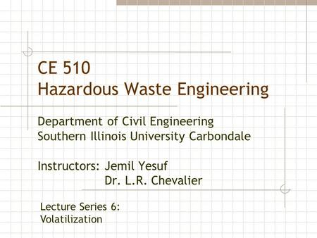 CE 510 Hazardous Waste Engineering Department of Civil Engineering Southern Illinois University Carbondale Instructors: Jemil Yesuf Dr. L.R. Chevalier.