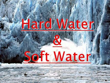 Hard Water & Soft Water.