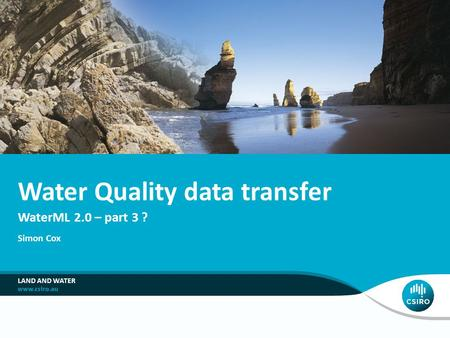 WaterML 2.0 – part 3 ? Water Quality data transfer Simon Cox LAND AND WATER.