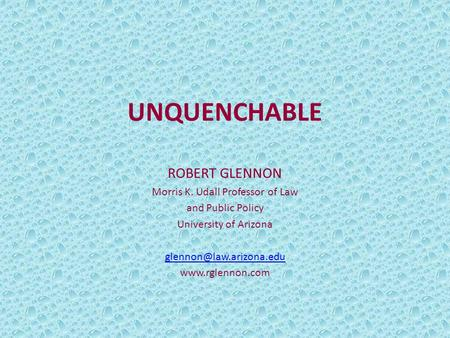 UNQUENCHABLE ROBERT GLENNON Morris K. Udall Professor of Law and Public Policy University of Arizona