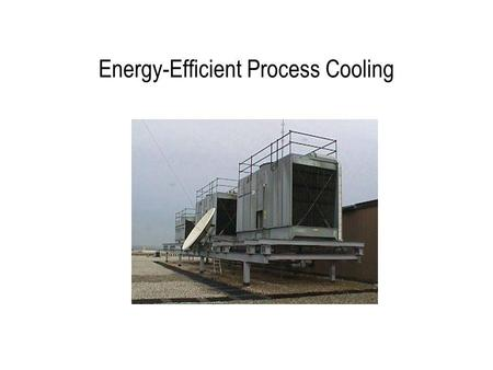 Energy-Efficient Process Cooling. Process Cooling Systems Cooling systems –Cooling tower –Water-cooled chiller –Air-cooled chiller –Absorption chiller.