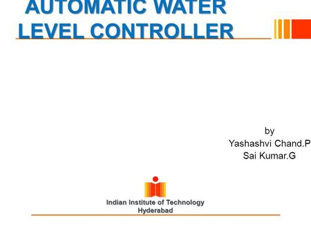 Indian Institute of Technology Hyderabad AUTOMATIC WATER LEVEL CONTROLLER by Yashashvi Chand.P Sai Kumar.G.