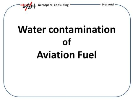 Water contamination of Aviation Fuel Aerospace Consulting Dror Artzi.