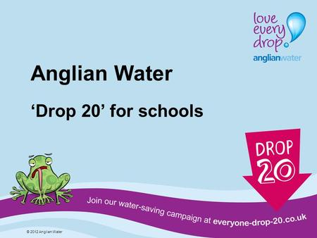 Anglian Water Drop 20 for schools © 2012 Anglian Water.